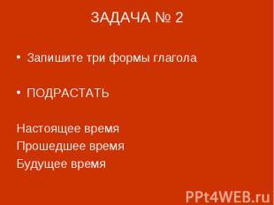 ЗАДАЧА № 2 Запишите три формы глагола ПОДРАСТАТЬНастоящее времяПрошедшее времяБу