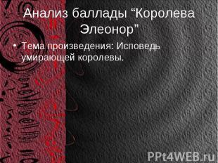 """Анализ баллады """"Королева Элеонор"""" Тема произведения: Исповедь умирающей королевы"""