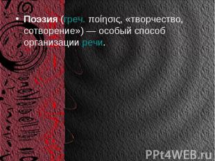 Поэзия(греч.ποίησις, «творчество, сотворение») — особый способ организацииреч