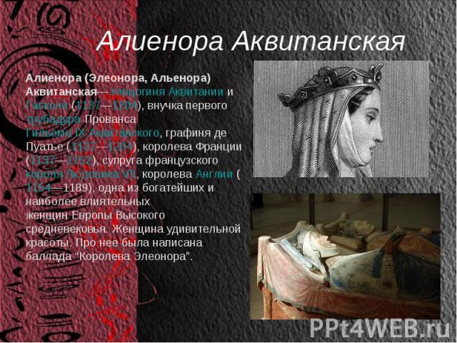 Алиенора Аквитанская Алиенора (Элеонора, Альенора) Аквитанская—герцогиня АквитаниииГаскони(1137—1204), внучка первоготрубадураПровансаГильома IX Аквитанского, графиня де Пуатье (1137—1204), королева Франции (1137—1152), супруга французскогок…