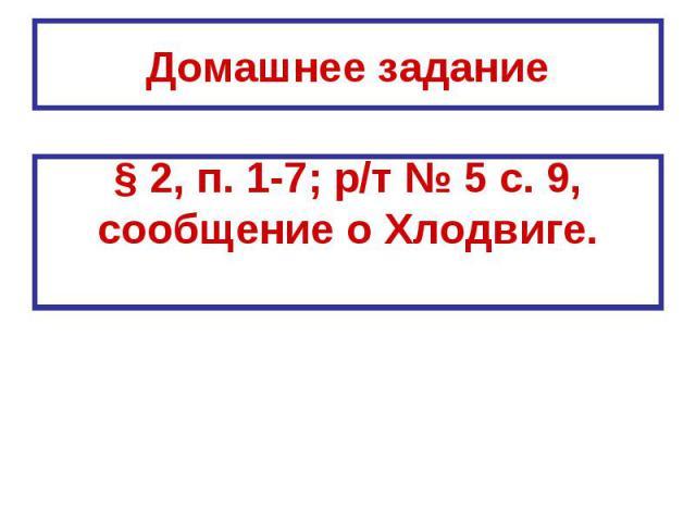 Домашнее задание § 2, п. 1-7; р/т № 5 с. 9,сообщение о Хлодвиге.
