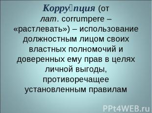 Коррупция (от лат.corrumpere – «растлевать») – использование должностным лицом