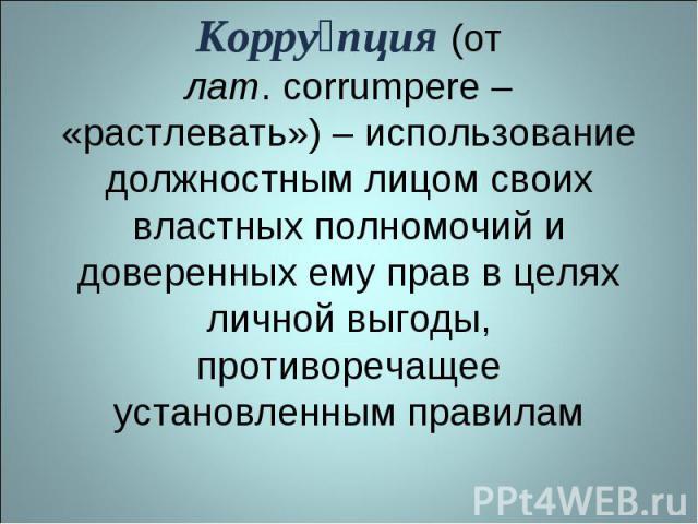 Коррупция (от лат.corrumpere – «растлевать») – использование должностным лицом своих властных полномочий и доверенных ему прав в целях личной выгоды, противоречащее установленным правилам