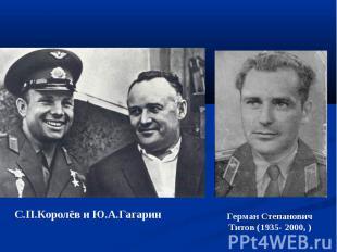 С.П.Королёв и Ю.А.Гагарин Герман Степанович Титов (1935- 2000, )