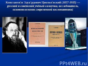 Константин Эдуардович Циолковский (1857-1935)— русский и советский учёный-самоу