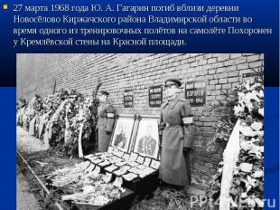 27 марта 1968 года Ю.А.Гагарин погиб вблизи деревни Новосёлово Киржачского рай