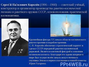 Сергей Павлович Королёв (1906—1966)— советский учёный, конструктор и организато