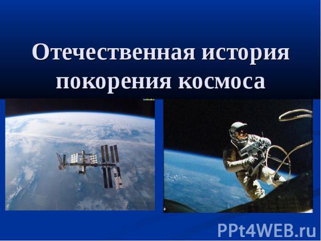 Отечественная история покорения космоса
