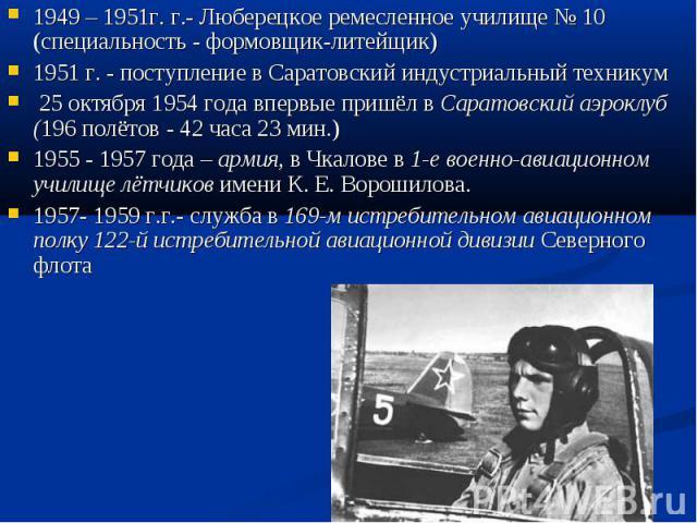 1949 – 1951г. г.- Люберецкое ремесленное училище №10 (специальность - формовщик-литейщик)1951 г. - поступление в Саратовский индустриальный техникум 25 октября 1954 года впервые пришёл в Саратовский аэроклуб (196 полётов - 42 часа 23 мин.)1955 - 19…
