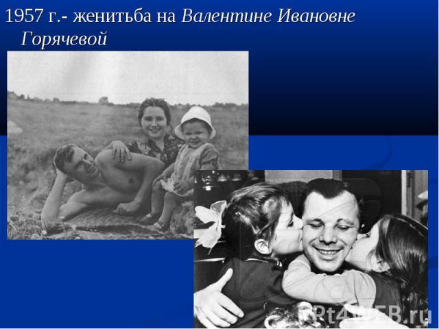 1957 г.- женитьба на Валентине Ивановне Горячевой