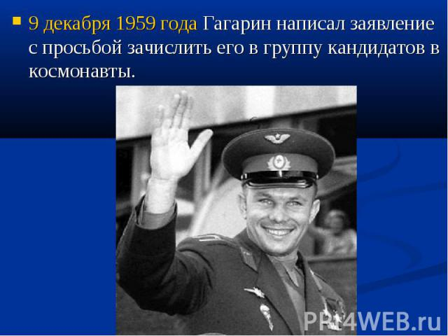 9 декабря 1959 года Гагарин написал заявление с просьбой зачислить его в группу кандидатов в космонавты.