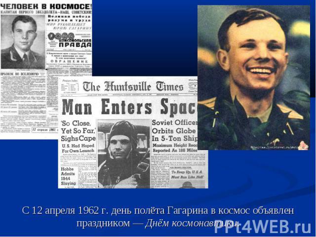 С 12 апреля 1962 г. день полёта Гагарина в космос объявлен праздником— Днём космонавтики.
