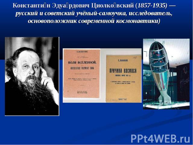 Константин Эдуардович Циолковский (1857-1935)— русский и советский учёный-самоучка, исследователь, основоположник современной космонавтики)