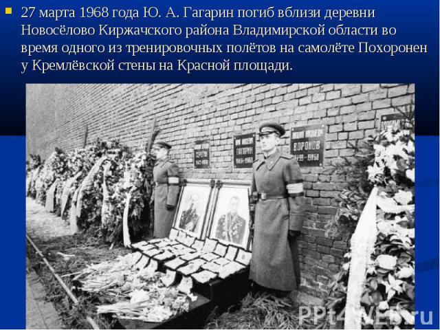 27 марта 1968 года Ю.А.Гагарин погиб вблизи деревни Новосёлово Киржачского района Владимирской области во время одного из тренировочных полётов на самолёте Похоронен у Кремлёвской стены на Красной площади.
