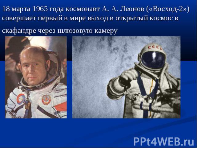 18 марта 1965 года космонавт А.А.Леонов («Восход-2») совершает первый в мире выход в открытый космос в скафандре через шлюзовую камеру