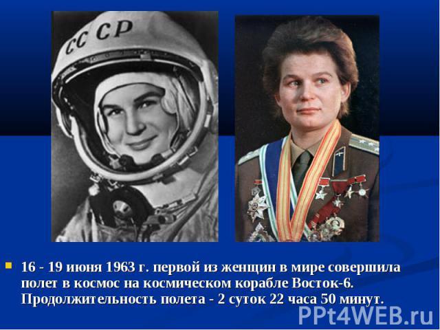 16 - 19 июня 1963 г. первой из женщин в мире совершила полет в космос на космическом корабле Восток-6. Продолжительность полета - 2 суток 22 часа 50 минут.