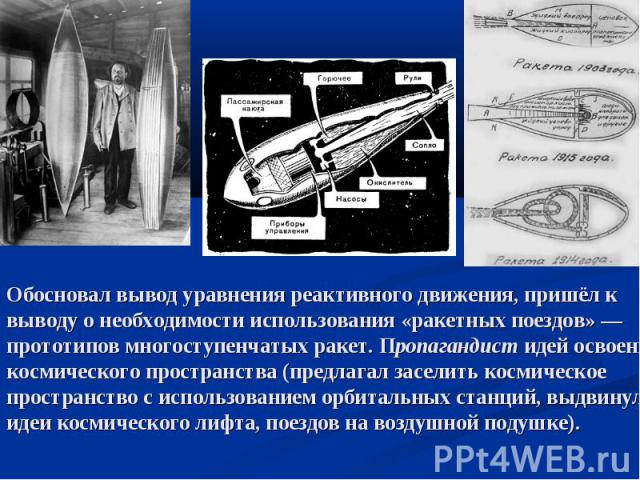 Обосновал вывод уравнения реактивного движения, пришёл к выводу о необходимости использования «ракетных поездов»— прототипов многоступенчатых ракет. Пропагандист идей освоения космического пространства (предлагал заселить космическое пространство с…