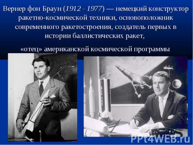 Вернер фон Браун (1912 - 1977)— немецкий конструктор ракетно-космической техники, основоположник современного ракетостроения, создатель первых в истории баллистических ракет, «отец» американской космической программы