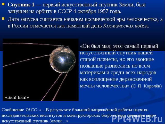 Спутник-1— первый искусственный спутник Земли, был запущен на орбиту в СССР 4 октября 1957 года.Дата запуска считается началом космической эры человечества, а в России отмечается как памятный день Космических войск. «Он был мал, этот самый первый и…