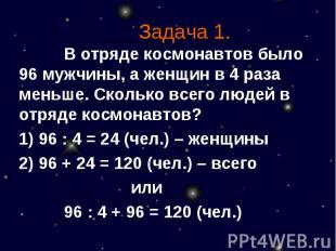 Задача 1. В отряде космонавтов было 96 мужчины, а женщин в 4 раза меньше. Скольк