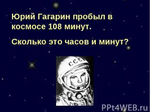 Юрий Гагарин пробыл в космосе 108 минут. Сколько это часов и минут?
