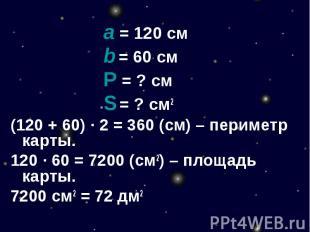a = 120 смb = 60 смР = ? смS = ? см2(120 + 60) · 2 = 360 (см) – периметр карты.1