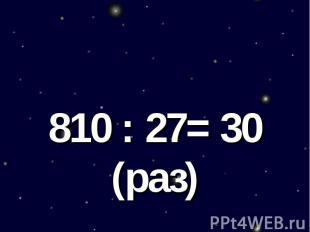 810 : 27= 30 (раз)