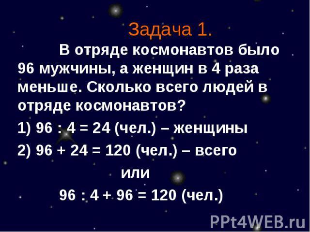 Задача 1. В отряде космонавтов было 96 мужчины, а женщин в 4 раза меньше. Сколько всего людей в отряде космонавтов?1) 96 : 4 = 24 (чел.) – женщины2) 96 + 24 = 120 (чел.) – всегоили96 : 4 + 96 = 120 (чел.)