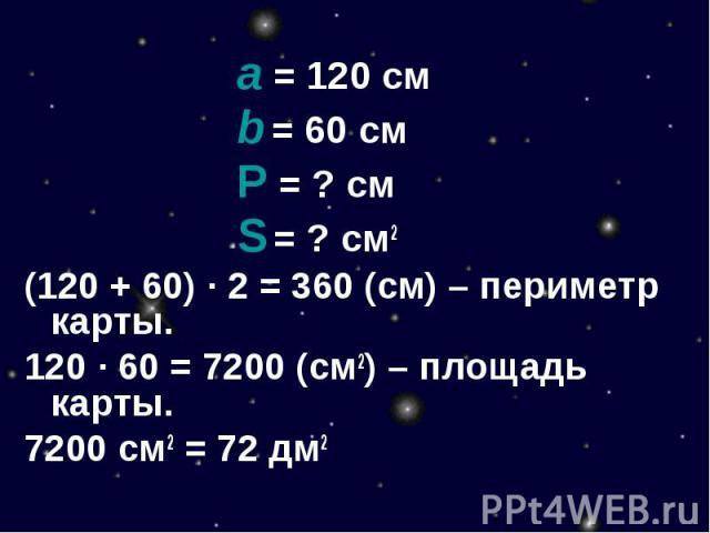 a = 120 смb = 60 смР = ? смS = ? см2(120 + 60) · 2 = 360 (см) – периметр карты.120 · 60 = 7200 (см2) – площадь карты.7200 см2 = 72 дм2
