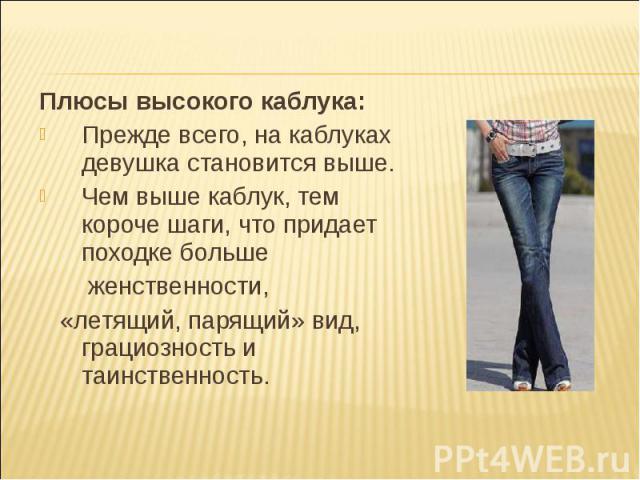 Плюсы высокого каблука:Прежде всего, на каблуках девушка становится выше.Чем выше каблук, тем короче шаги, что придает походке больше женственности, «летящий, парящий» вид, грациозность и таинственность.