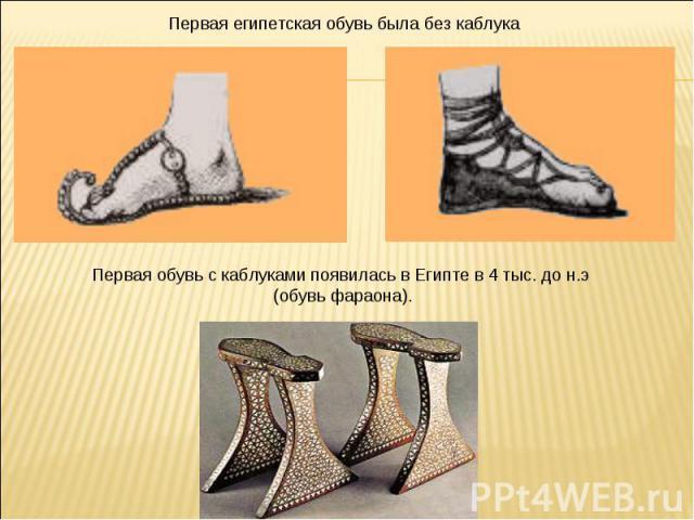 Первая египетская обувь была без каблука Первая обувь с каблуками появилась в Египте в 4 тыс. до н.э (обувь фараона).