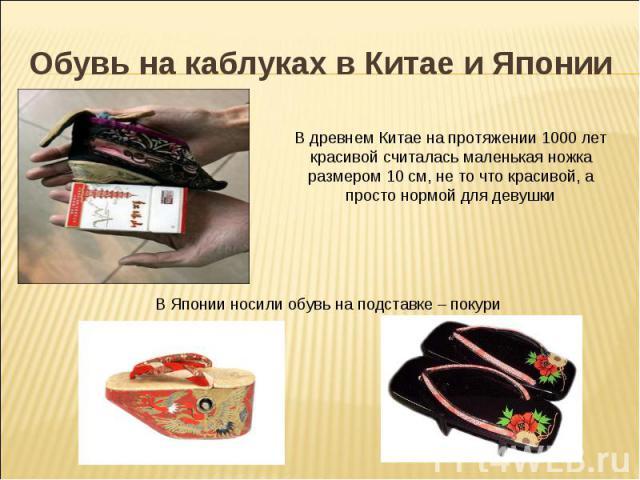 Обувь на каблуках в Китае и Японии В древнем Китае на протяжении 1000 лет красивой считалась маленькая ножка размером 10 см, не то что красивой, а просто нормой для девушкиВ Японии носили обувь на подставке – покури