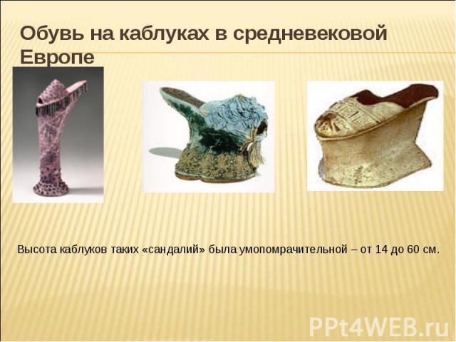 Обувь на каблуках в средневековой Европе Высота каблуков таких «сандалий» была умопомрачительной – от 14 до 60 см.