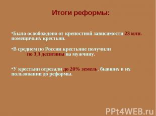 Итоги реформы:Было освобождено от крепостной зависимости 23 млн. помещичьих крес