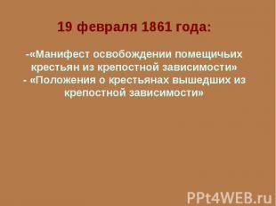 19 февраля 1861 года:-«Манифест освобождении помещичьих крестьян из крепостной з
