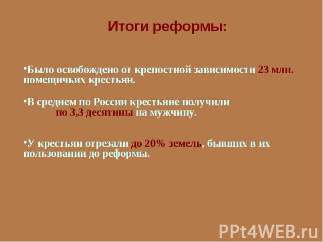 Итоги реформы:Было освобождено от крепостной зависимости 23 млн. помещичьих крестьян.В среднем по России крестьяне получили по 3,3 десятины на мужчину.У крестьян отрезали до 20% земель, бывших в их пользовании до реформы.