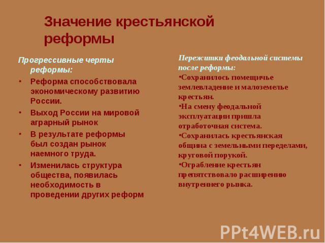Значение крестьянской реформыПрогрессивные черты реформы:Реформа способствовала экономическому развитию России. Выход России на мировойаграрный рынокВ результате реформы был создан рынок наемного труда. Изменилась структура общества, появилась необх…