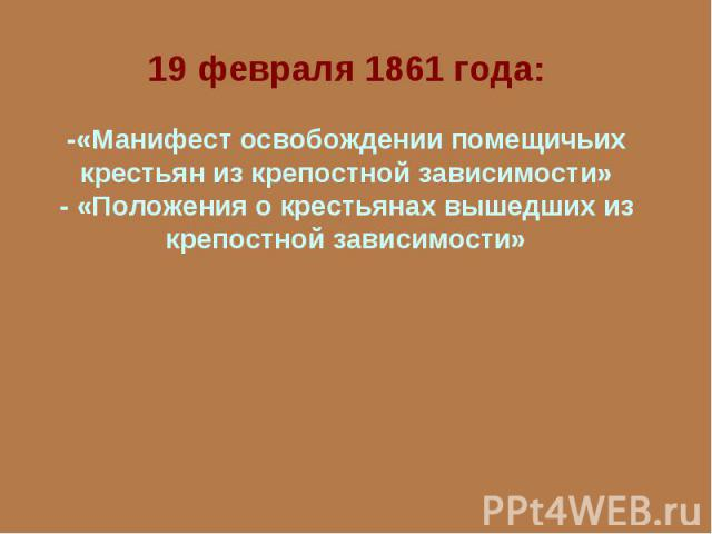 19 февраля 1861 года:-«Манифест освобождении помещичьих крестьян из крепостной зависимости»- «Положения о крестьянах вышедших из крепостной зависимости»