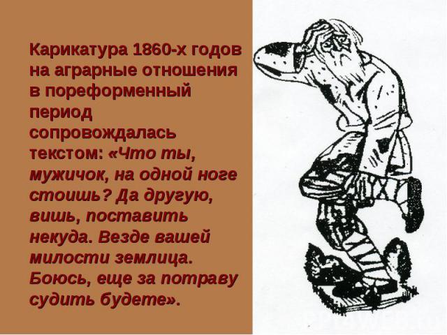 Карикатура 1860-х годов на аграрные отношения в пореформенный период сопровождалась текстом: «Что ты, мужичок, на одной ноге стоишь? Да другую, вишь, поставить некуда. Везде вашей милости землица. Боюсь, еще за потраву судить будете».