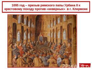 1095 год – призыв римского папы Урбана II к крестовому походу против «неверных»