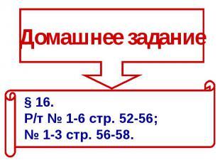 Домашнее задание§ 16. Р/т № 1-6 стр. 52-56; № 1-3 стр. 56-58.