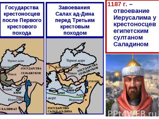 Государства крестоносцев после Первого крестового походаЗавоевания Салах ад-Дина перед Третьим крестовым походом 1187 г. – отвоевание Иерусалима у крестоносцев египетским султаном Саладином