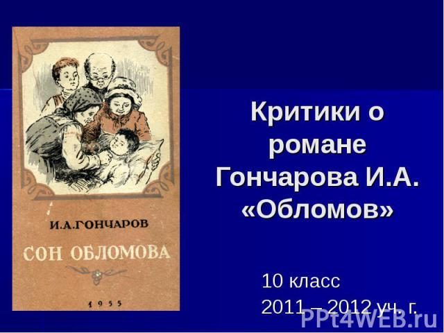 Критики о романе Гончарова И.А. «Обломов» 10 класс2011 – 2012 уч. г.