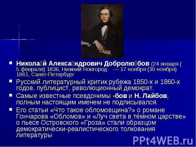 Николай Александрович Добролюбов (24января (5 февраля) 1836, Нижний Новгород — 17ноября (30 ноября) 1861, Санкт-Петербург Русский литературный критик рубежа 1850-х и 1860-х годов, публицист, революционный демократ. Самые известные псевдонимы -бов…