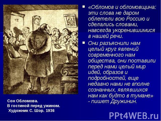 «Обломов и обломовщина: эти слова не даром облетели всю Россию и сделались словами, навсегда укоренившимися в нашей речи. Они разъяснили нам целый круг явлений современного нам общества, они поставили перед нами целый мир идей, образов и подробносте…