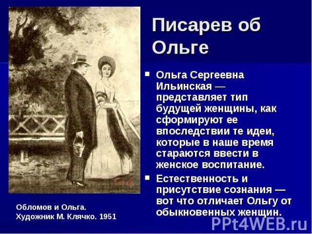Писарев об Ольге Ольга Сергеевна Ильинская — представляет тип будущей женщины, как сформируют ее впоследствии те идеи, которые в наше время стараются ввести в женское воспитание. Естественность и присутствие сознания — вот что отличает Ольгу от обык…