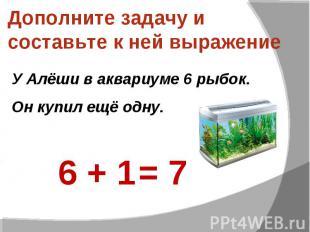 Дополните задачу и составьте к ней выражение У Алёши в аквариуме 6 рыбок. Он куп