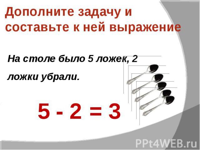 Дополните задачу и составьте к ней выражение На столе было 5 ложек, 2 ложки убрали.