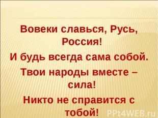 Вовеки славься, Русь, Россия!И будь всегда сама собой.Твои народы вместе – сила!