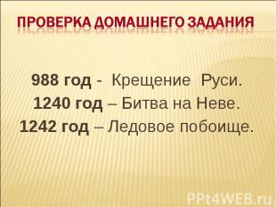 Проверка домашнего задания 988 год - Крещение Руси.1240 год – Битва на Неве.1242